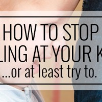 How to Stop Yelling At your Kids… or at least try to.