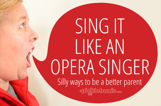 Sing it like an opera singer - a silly way to be a better parent!