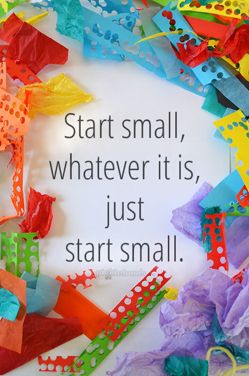 Start Small... words of wisdom for when you are feeling overwhelmed