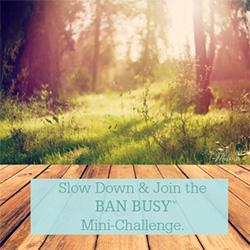 Join Abundant Mama's #Ban Busy challenge
