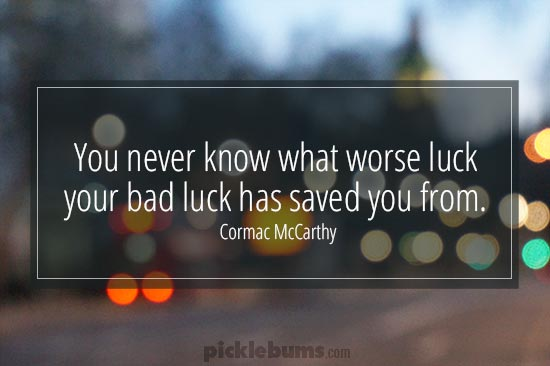 You never know what worse luck your bad luck has saved you from...