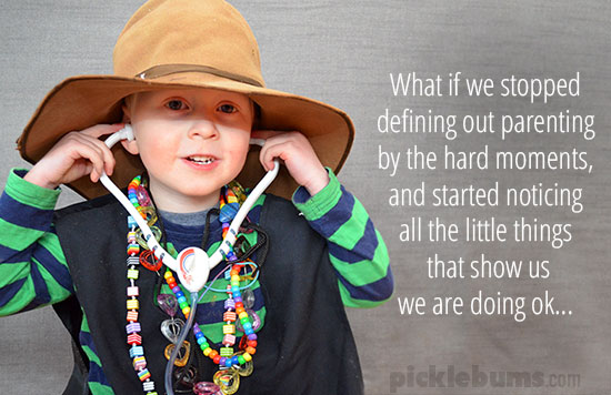 What if we stopped defining out parenting by the hard moments, and started noticing  all the little things  that show us we are doing ok...