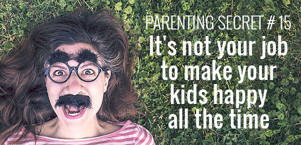 Parenting Secret #15 - It's not your job to make your kids happy all the time