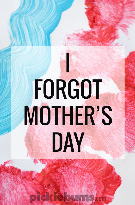 I forgot Mother's Day... well ok I didn't forget the actual day but I forgot something equally as important.