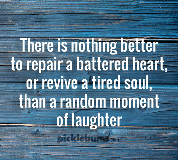 There is nothing better  to repair a battered heart,  or revive a tired soul,  than a random moment  of laughter