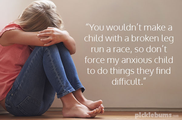 """You wouldn't make a child with a broken leg run a race, so don't ask me to force my anxious child to do things they find difficult."""