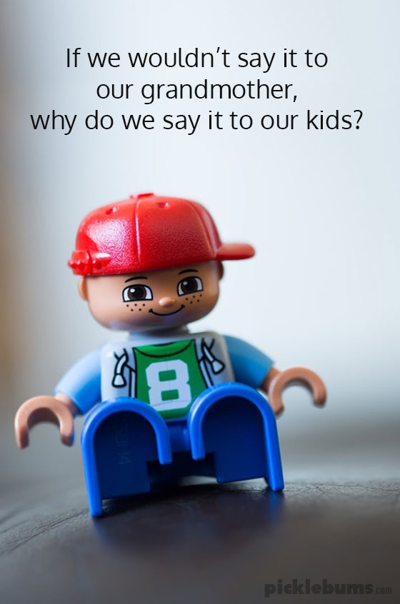 If we wouldn't say it to our grandmother, why do we say it to our kids?
