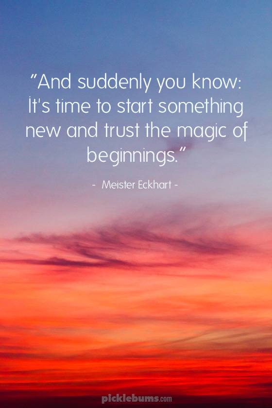 """And suddenly you know: It's time to start something new and trust the magic of beginnings."""