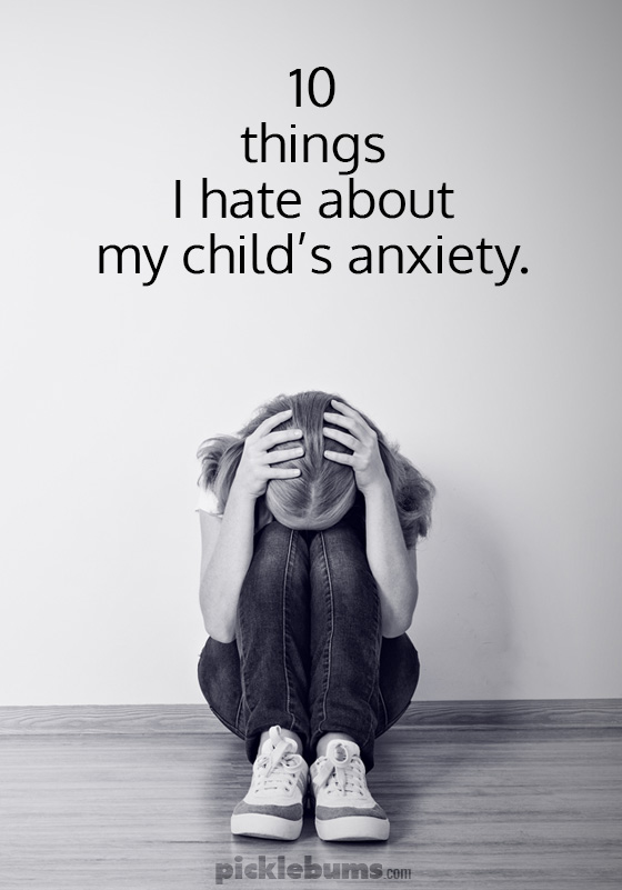 Ten things I hate about my child's anxiety.