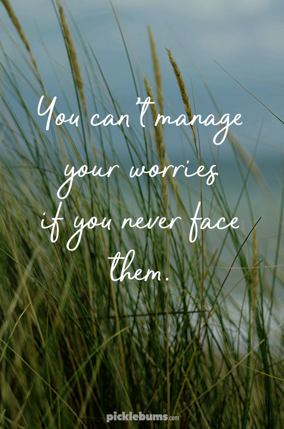 You can't manage your worries if you never face them