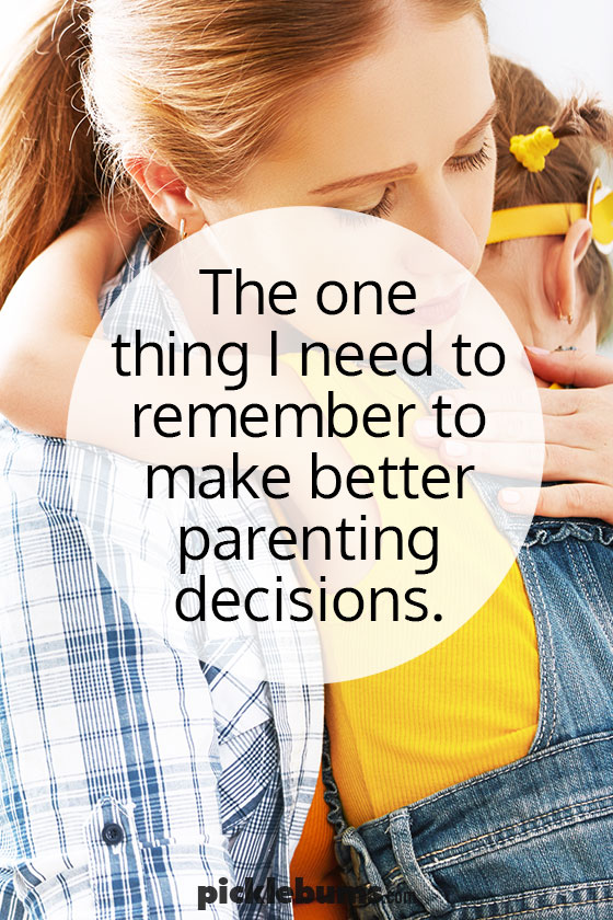 The one thing I need to remember make better parenting decisions....