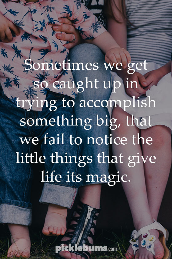 we fail to notice the little things that give life its magic.